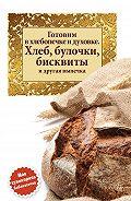 Сборник рецептов -Готовим в хлебопечке и духовке. Хлеб, булочки, бисквиты и другая выпечка