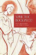 Татьяна Стрыгина - Христос воскресе! Пасхальная книга для души и сердца