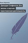 Яков Абрамов -Джордж Стефенсон. Его жизнь и научно-практическая деятельность
