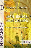 Людмила Козлова -Мой Бийск, моя Сибирь. Роман – признание в любви. Книга 1