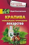 Юрий Константинов - Крапива. Уникальное природное лекарство