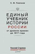 Сергей Платонов - Единый учебник истории России с древних времен до 1917 года. С предисловием Николая Старикова