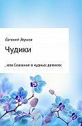 Евгений Зернов - Чудики, или Сказания о чудных деяниях