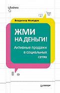 Владимир Молодов -Жми на деньги! Активные продажи в социальных сетях