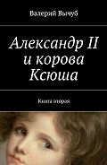 Валерий Вычуб -Александр II икорова Ксюша. Книга вторая