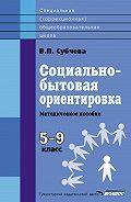 Вера Субчева - Социально-бытовая ориентировка. Методическое пособие. 5–9 класс