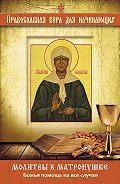 Владимир Измайлов - Молитвы к Матронушке. Божья помощь на все случаи