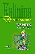 Дарья Калинина - Веник алых роз