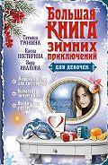 Вера Иванова -Большая книга зимних приключений для девочек (сборник)