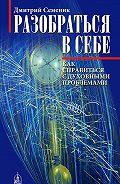 Дмитрий Семеник - Разобраться в себе. Как справиться с духовными проблемами