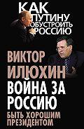 Виктор Илюхин -Война за Россию. Быть хорошим президентом