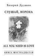 Валерий Дудаков -Слушай, ворона. All Your Need Is Love (сборник)