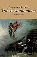 Владимир Козлов -Танго скорпионов. Авантюрный роман
