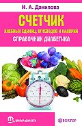 Наталья Андреевна Данилова -Счетчик хлебных единиц, углеводов и калорий. Справочник диабетика