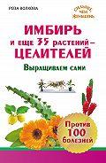 Роза Волкова - Имбирь и еще 35 растений-целителей. Выращиваем сами. Против 100 болезней