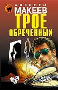 Алексей Макеев -Трое обреченных