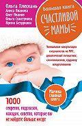 Ольга Плескань -Большая книга счастливой мамы. 1000 секретов, подсказок, находок, советов, которые вы не найдете больше нигде