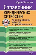 Юрий Чурилов -Справочник юридических хитростей для начинающих юристов и профессионалов
