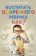 Е. И. Николаева -Воспитать одаренного ребенка. Как?