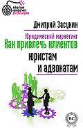 Дмитрий Засухин, Дмитрий Засухин - Юридический маркетинг. Как привлечь клиентов юристам и адвокатам