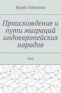 Юрий Лубочкин -Происхождение и пути миграций индоевропейских народов. 2010
