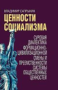 Владимир Сапрыкин -Ценности социализма. Суровая диалектика формационно-цивилизационной смены и преемственности системы общественных ценностей