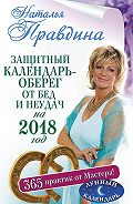 Наталия Правдина -Защитный календарь-оберег от бед и неудач на 2018 год. 365 практик от Мастера. Лунный календарь