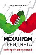 Тимофей Валерьевич Мартынов -Механизм трейдинга. Как построить бизнес на бирже