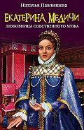 Наталья Павлищева -Екатерина Медичи. Любовница собственного мужа