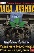 Лада Лузина - Рецепт Мастера. Революция амазонок. Книга 1