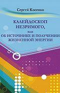 Сергей Косенко -Калейдоскоп незримого, или Об источнике и получении жизненной энергии