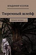 Владимир Козлов -Тюремный шлейф. Горькое молоко – 2