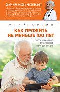 Юрий Богин - Как прожить не меньше 100 лет. Советы легендарного отечественного врача