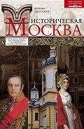 Денис Дроздов - Историческая Москва. Увлекательный путеводитель по центру нашего города