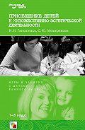С. Ю. Мещерякова, Н. И. Ганошенко - Приобщение детей к художественно-эстетической деятельности. Игры и занятия с детьми 1-3 лет