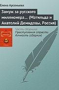 Елена Арсеньева - Замуж за русского миллионера… (Матильда и Анатолий Демидовы, Россия)