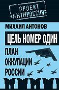 Михаил Антонов - Цель номер один. План оккупации России