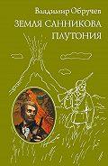 Владимир Обручев -Земля Санникова. Плутония (сборник)