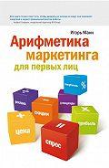 Игорь Манн - Арифметика маркетинга для первых лиц