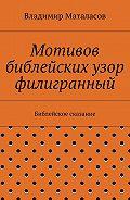 Владимир Маталасов -Мотивов библейских узор филигранный