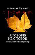 Анастасия Борзенко -Я говорю не с тобой. Психологический триллер