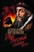 Александр Бушков -Иван Грозный. Кровавый поэт