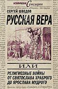 Сергей Шведов - Русская вера, или Религиозные войны от Святослава Храброго до Ярослава Мудрого
