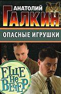 Анатолий Галкин -Опасные игрушки