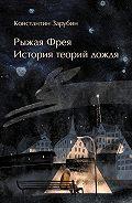 Константин Зарубин -Рыжая Фрея. История теорий дождя