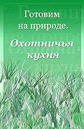 Илья Мельников - Охотничья кухня