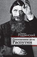 Эдвард Станиславович Радзинский -Похищенное дело. Распутин