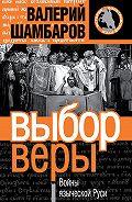 Валерий Шамбаров - Выбор веры. Войны языческой Руси