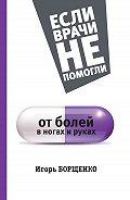 Игорь Борщенко - От болей в ногах и руках