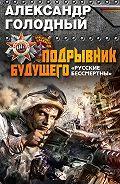 Александр Голодный - Подрывник будущего. «Русские бессмертны!»